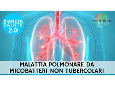 Malattia polmonare da micobatteri non tubercolari. PIANETA SALUTE 2.0 176a puntata
