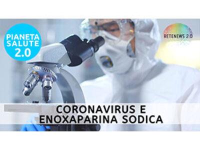 Coronavirus e Enoxaparina sodica: facciamo chiarezza. PIANETA SALUTE 2.0 193a puntata